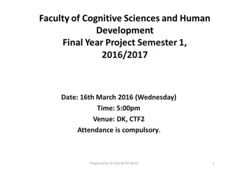 Faculty of Cognitive Sciences and Human Development Final Year Project Semester 1, 2016/2017 Date: 16th March 2016 (Wednesday) Time: 5:00pm Venue: DK,