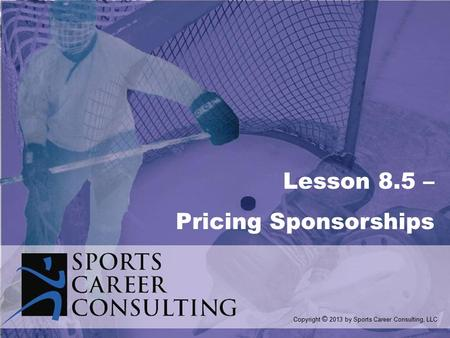 Lesson 8.5 – Pricing Sponsorships Copyright © 2013 by Sports Career Consulting, LLC.
