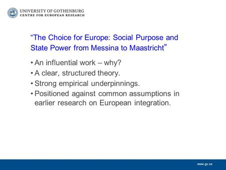 "Www.gu.se ""The Choice for Europe: Social Purpose and State Power from Messina to Maastricht "" An influential work – why? A clear, structured theory. Strong."