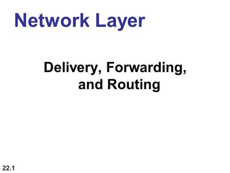 22.1 Network Layer Delivery, Forwarding, and Routing.