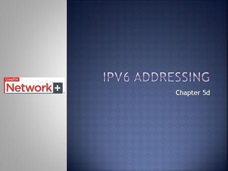 Chapter 5d.  Upon completion of this chapter, you should be able to:  Explain the need for IPv6 addressing.  Describe the representation of an IPv6.