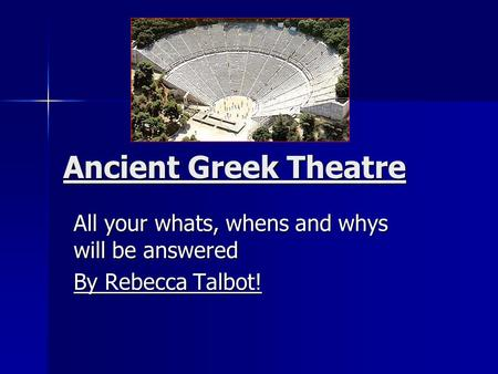 Ancient Greek Theatre All your whats, whens and whys will be answered By Rebecca Talbot!
