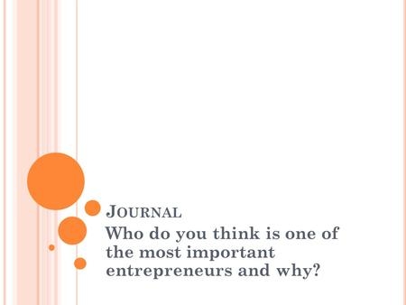 J OURNAL Who do you think is one of the most important entrepreneurs and why?