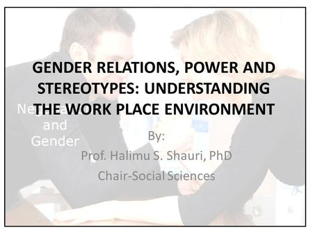 GENDER RELATIONS, POWER AND STEREOTYPES: UNDERSTANDING THE WORK PLACE ENVIRONMENT By: Prof. Halimu S. Shauri, PhD Chair-Social Sciences.