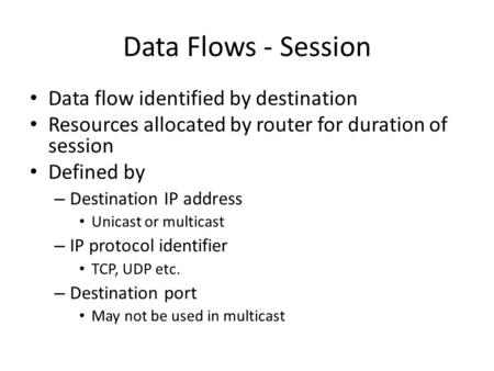 Data Flows - Session Data flow identified by destination Resources allocated by router for duration of session Defined by – Destination IP address Unicast.