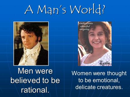 A Man's World? Men were believed to be rational. Women were thought to be emotional, delicate creatures.