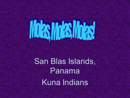 San Blas Islands, Panama Kuna Indians. What is a Mola? Molas are works of art created by the women of the Central American Cuna (or Kuna) tribe, of the.