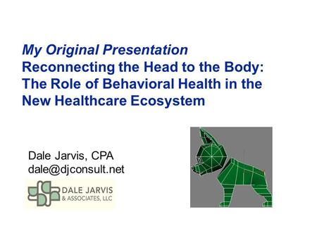 My Original Presentation Reconnecting the Head to the Body: The Role of Behavioral Health in the New Healthcare Ecosystem Dale Jarvis, CPA