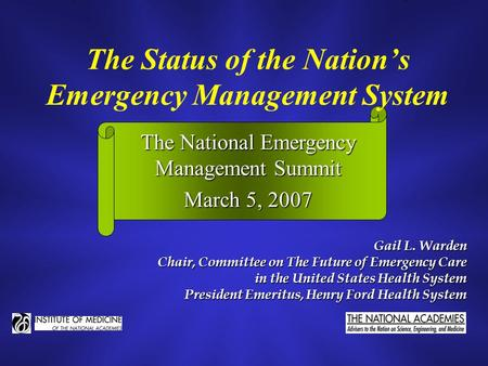 The Status of the Nation's Emergency Management System Gail L. Warden Chair, Committee on The Future of Emergency Care in the United States Health System.