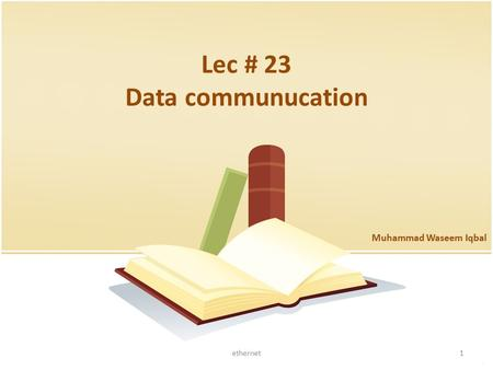 Lec # 23 Data communucation Muhammad Waseem Iqbal 1ethernet.