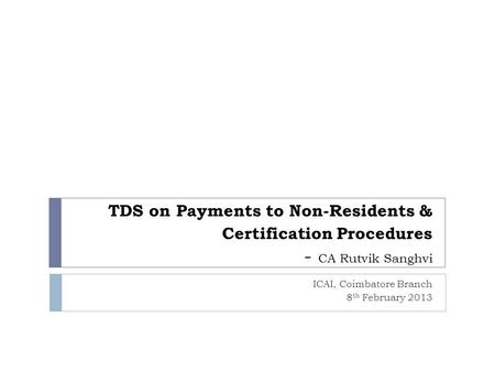 TDS on Payments to Non-Residents & Certification Procedures - CA Rutvik Sanghvi ICAI, Coimbatore Branch 8 th February 2013.