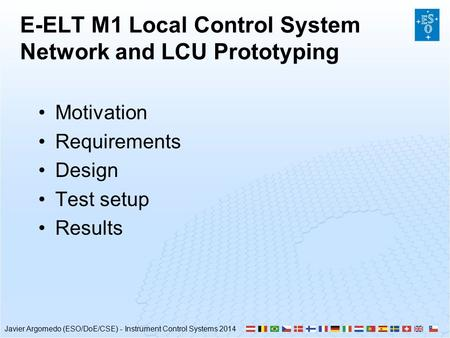 Javier Argomedo (ESO/DoE/CSE) - Instrument Control Systems 2014 E-ELT M1 Local Control System Network and LCU Prototyping Motivation Requirements Design.