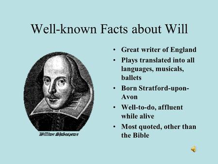 Well-known Facts about Will Great writer of England Plays translated into all languages, musicals, ballets Born Stratford-upon- Avon Well-to-do, affluent.