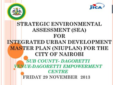 FRIDAY 29 NOVEMBER 2013 STRATEGIC ENVIRONMENTAL ASSESSMENT (SEA) FOR INTEGRATED URBAN DEVELOPMENT MASTER PLAN (NIUPLAN) FOR THE CITY OF NAIROBI SUB COUNTY-