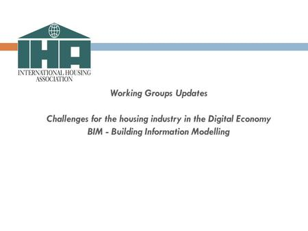 Working Groups Updates Challenges for the housing industry in the Digital Economy BIM - Building Information Modelling.