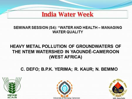 India Water Week HEAVY METAL POLLUTION OF GROUNDWATERS OF THE NTEM WATERSHED IN YAOUNDÉ-CAMEROON (WEST AFRICA) C. DEFO; B.P.K. YERIMA; R. KAUR; N. BEMMO.