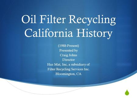  Oil Filter Recycling California History (1988-Present) Presented by Craig Johns Director Haz Mat, Inc, a subsidiary of Filter Recycling Services Inc.