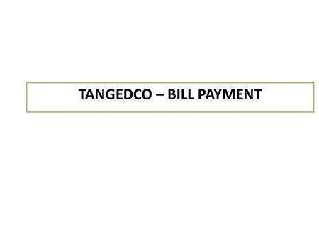 TANGEDCO – BILL PAYMENT. Go to the URL  Login with your CSC credentialshttp://124.153.85.134 in the textbox Username and Password.
