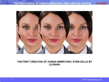 © 2015 albert-learning.com The first creation of human embryonic stem cells by cloning THE FIRST CREATION OF HUMAN EMBRYONIC STEM CELLS BY CLONING.