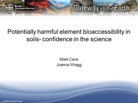© NERC All rights reserved Potentially harmful element bioaccessibility in soils- confidence in the science Mark Cave Joanna Wragg.