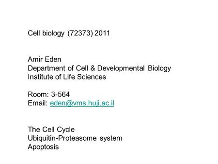 Cell biology (72373) 2011 Amir Eden Department of Cell & Developmental Biology Institute of Life Sciences Room: 3-564