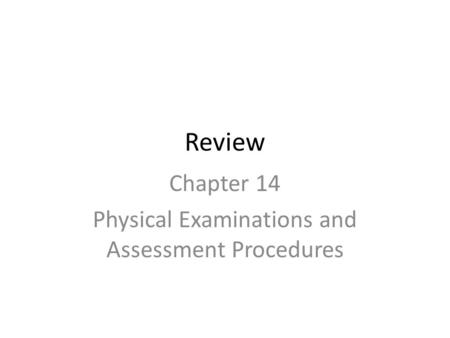 Review Chapter 14 Physical Examinations and Assessment Procedures.
