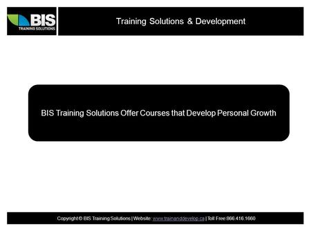Training Solutions & Development BIS Training Solutions Offer Courses that Develop Personal Growth Copyright © BIS Training Solutions | Website: www.trainanddevelop.ca.
