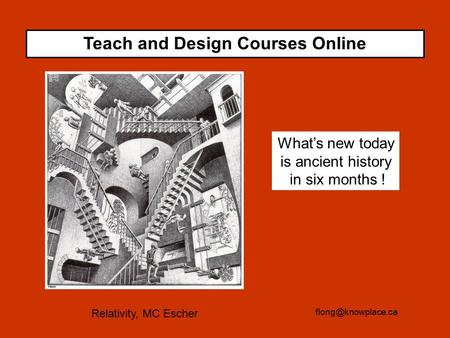 What's new today is ancient history in six months ! Teach and Design Courses Online Relativity, MC Escher.