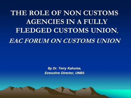 THE ROLE OF NON CUSTOMS AGENCIES IN A FULLY FLEDGED CUSTOMS UNION, EAC FORUM ON CUSTOMS UNION By Dr. Terry Kahuma, Executive Director, UNBS.