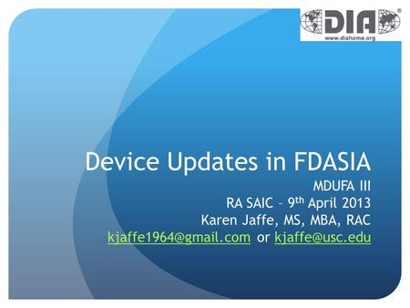 Device Updates in FDASIA MDUFA III RA SAIC – 9 th April 2013 Karen Jaffe, MS, MBA, RAC or