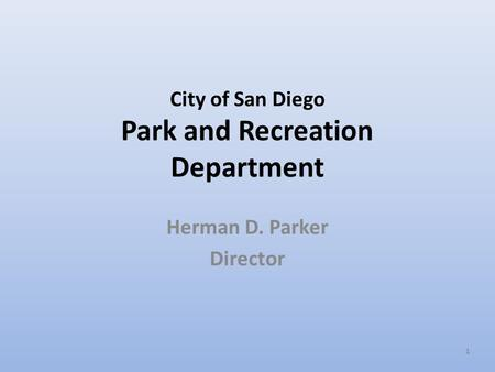 1 City of San Diego Park and Recreation Department Herman D. Parker Director.