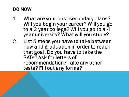 DO NOW: 1.What are your post-secondary plans? Will you begin your career? Will you go to a 2 year college? Will you go to a 4 year university? What will.