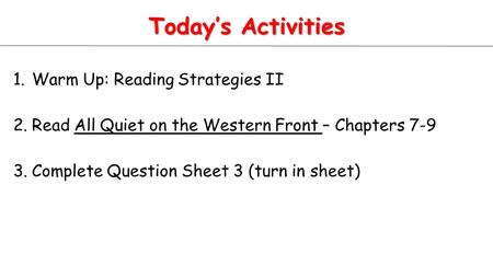 Today's Activities 1.Warm Up: Reading Strategies II 2.Read All Quiet on the Western Front – Chapters 7-9 3.Complete Question Sheet 3 (turn in sheet)