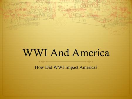 WWI And America How Did WWI Impact America?. What Was America's Position at The Start Of The War?  In 1914 President Wilson refused to take sides in.