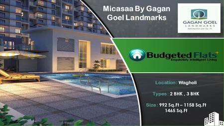 Location : Wagholi Types : 2 BHK, 3 BHK Size : 992 Sq.Ft – 1158 Sq.Ft 1465 Sq.Ft Micasaa By Gagan Goel Landmarks.