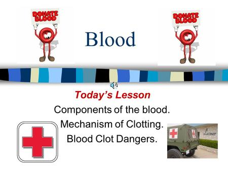 Blood Today's Lesson Components of the blood. Mechanism of Clotting. Blood Clot Dangers.