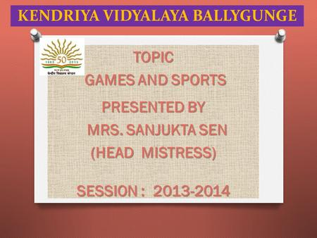 KENDRIYA VIDYALAYA BALLYGUNGE TOPIC GAMES AND SPORTS GAMES AND SPORTS PRESENTED BY MRS. SANJUKTA SEN MRS. SANJUKTA SEN (HEAD MISTRESS) SESSION : 2013-2014.
