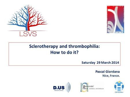 Sclerotherapy and thrombophilia: How to do it? Saturday 29 March 2014 Pascal Giordana Nice, France.