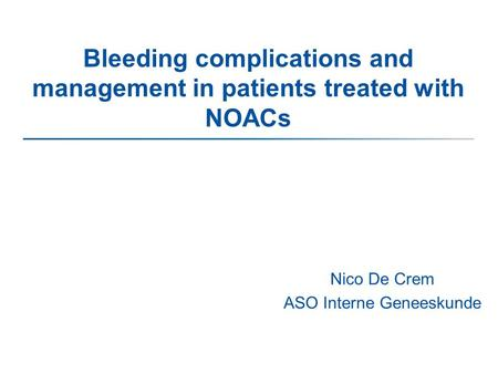 Bleeding complications and management in patients treated with NOACs Nico De Crem ASO Interne Geneeskunde.