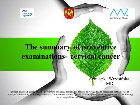 "The summary of preventive examinations- cervical cancer Agnieszka Wrzesińska, MD Project entitled "" Equal in health – prevention and early detection of."
