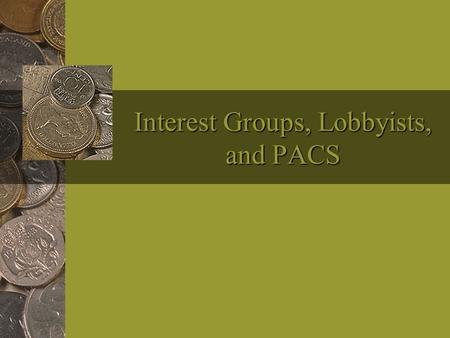 Interest Groups, Lobbyists, and PACS. Interest Groups Definition: A group with one or more common interests that seeks to influence government.