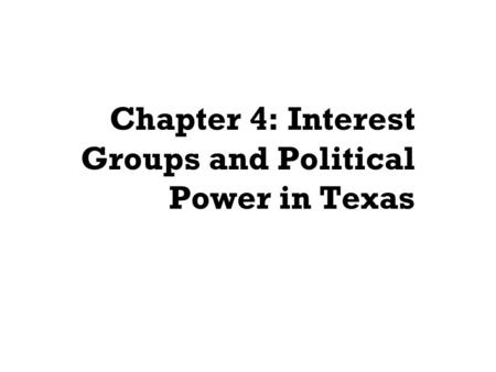 Chapter 4: Interest Groups and Political Power in Texas.