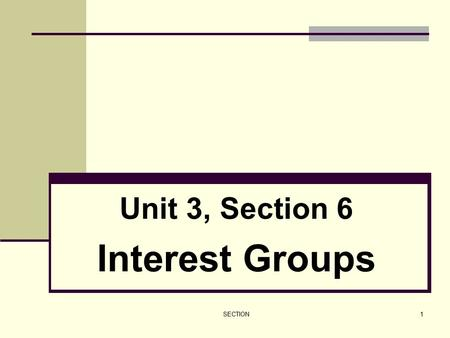 SECTION1 Unit 3, Section 6 Interest Groups. SECTION2 I. The Role of Interest Groups A. Interest groups are private organizations whose members share certain.
