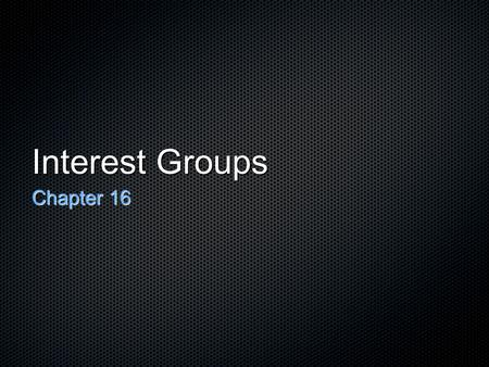 Interest Groups Chapter 16. In This Chapter What are Interest Groups? What do Interest Groups Do? What makes an Interest Group successful? Criticisms.