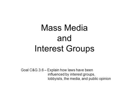 Mass Media and Interest Groups Goal C&G.3.6 – Explain how laws have been influenced by interest groups, lobbyists, the media, and public opinion.