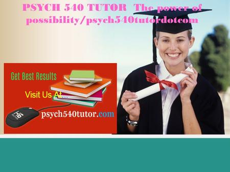 PSYCH 540 TUTOR The power of possibility/psych540tutordotcom.