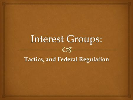 Tactics, and Federal Regulation.   Interest groups' tactics for attempting to influence Congressional action (or inaction) fall in to 4 general categories: