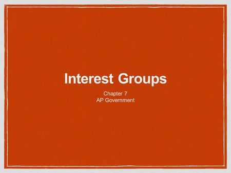Interest Groups Chapter 7 AP Government. Interest Groups More than 100,000 in the U.S. Protected by the First Amendment More than two-thirds of all Americans.