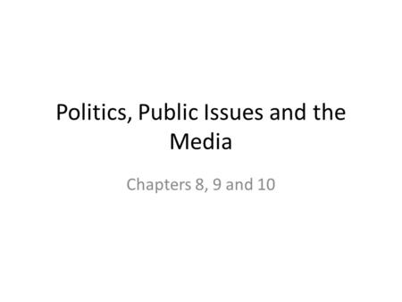Politics, Public Issues and the Media Chapters 8, 9 and 10.