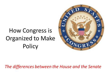 How Congress is Organized to Make Policy The differences between the House and the Senate.
